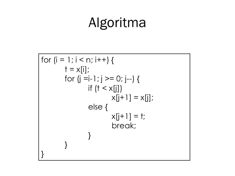 Algoritma for (i = 1; i < n; i++) { t = x[i]; for (j =i-1; j >= 0; j--) { if (t < x[j]) x[j+1] = x[j]; else { x[j+1] = t; break; } } }